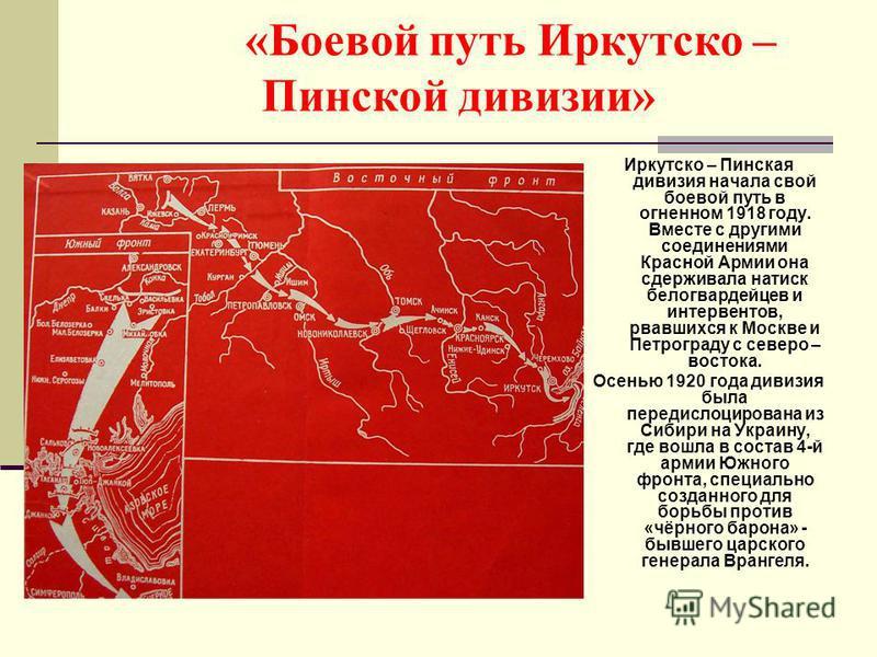 «Боевой путь Иркутско – Пинской дивизии» Иркутско – Пинская дивизия начала свой боевой путь в огненном 1918 году. Вместе с другими соединениями Красной Армии она сдерживала натиск белогвардейцев и интервентов, рвавшихся к Москве и Петрограду с северо