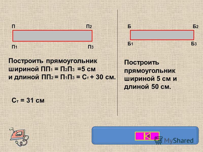 Построить прямоугольник шириной ПП 1 = П 2 П 3 =5 см и длиной ПП 2 = П 1 П 3 = С т + 30 см. Б Б1Б1 Б2Б2 Б3Б3 ПП2П2 П1П1 П3П3 С т = 31 см Построить прямоугольник шириной 5 см и длиной 50 см.