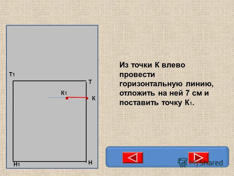 Н Т Т1Т1 Н1Н1 К К1К1 Из точки К влево провести горизонтальную линию, отложить на ней 7 см и поставить точку К 1.
