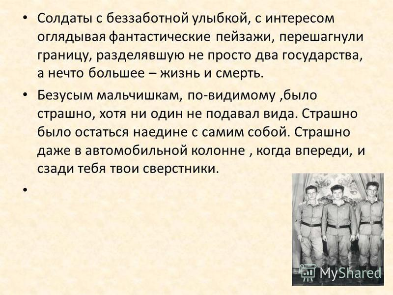 Солдаты с беззаботной улыбкой, с интересом оглядывая фантастические пейзажи, перешагнули границу, разделявшую не просто два государства, а нечто большее – жизнь и смерть. Безусым мальчишкам, по-видимому,было страшно, хотя ни один не подавал вида. Стр