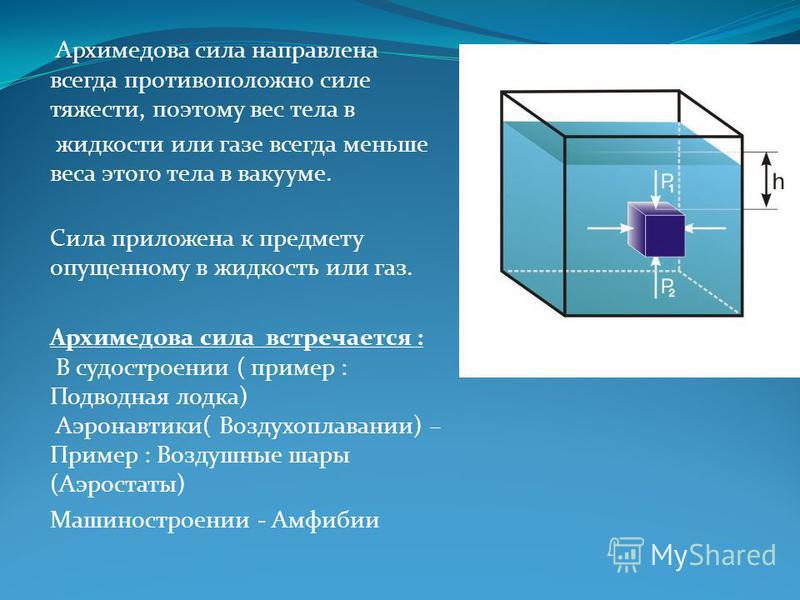 Архимедова сила направлена всегда противоположно силе тяжести, поэтому вес тела в жидкости или газе всегда меньше веса этого тела в вакууме. Сила приложена к предмету опущенному в жидкость или газ. Архимедова сила встречается : В судостроении ( приме