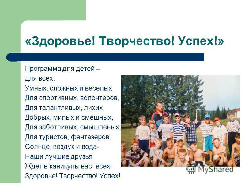 «Здоровье! Творчество! Успех!» Программа для детей – для всех: Умных, сложных и веселых Для спортивных, волонтеров, Для талантливых, лихих, Добрых, милых и смешных, Для заботливых, смышленых, Для туристов, фантазеров. Солнце, воздух и вода- Наши лучш
