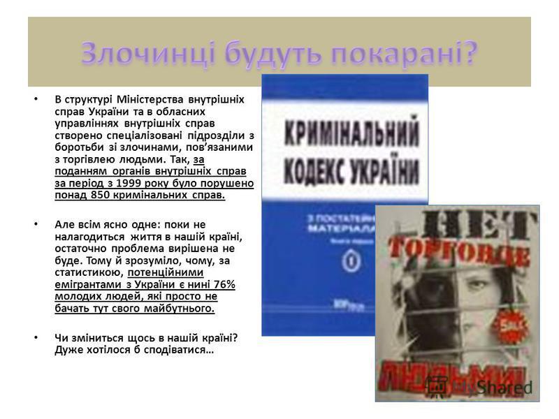 В структурі Міністерства внутрішніх справ України та в обласних управліннях внутрішніх справ створено спеціалізовані підрозділи з боротьби зі злочинами, повязаними з торгівлею людьми. Так, за поданням органів внутрішніх справ за період з 1999 року бу