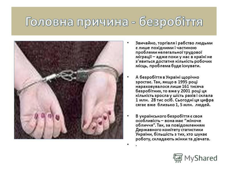 Звичайно, торгівля і рабство людьми є лише похідними і частиною проблеми нелегальної трудової міграції – адже поки у нас в країні не зявиться достатня кількість робочих місць, проблема буде існувати. А безробіття в Україні щорічно зростає. Так, якщо