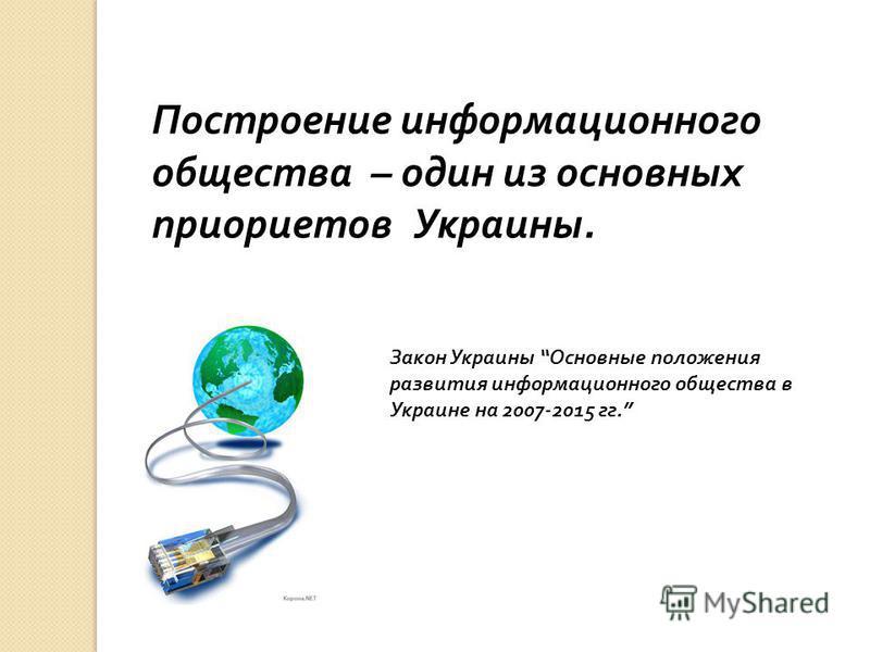 Построение информационного общества – один из основных приоритетов Украины. Закон Украины Основные положения развития информационного общества в Украине на 2007-2015 гг.