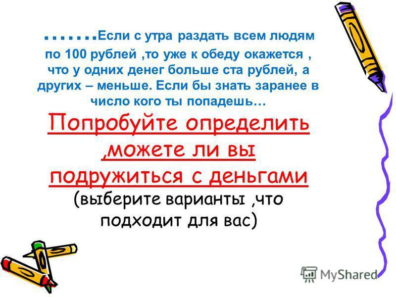 ……. Если с утра раздать всем людям по 100 рублей,то уже к обеду окажется, что у одних денег больше ста рублей, а других – меньше. Если бы знать заранее в число кого ты попадешь… Попробуйте определить,можете ли вы подружиться с деньгами (выберите вари