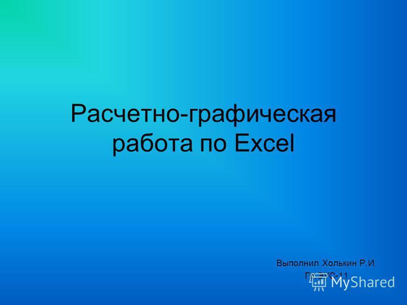 Расчетно-графическая работа по Excel Выполнил Холькин Р.И. Гр.ЭУС-11