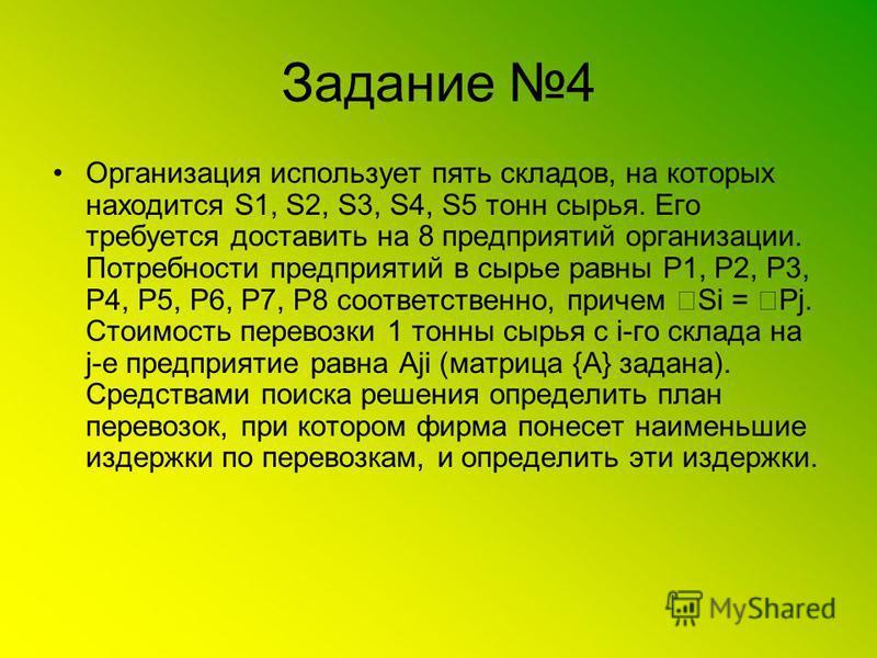 Задание 4 Организация использует пять складов, на которых находится S1, S2, S3, S4, S5 тонн сырья. Его требуется доставить на 8 предприятий организации. Потребности предприятий в сырье равны P1, P2, P3, P4, P5, P6, P7, P8 соответственно, причем Si =