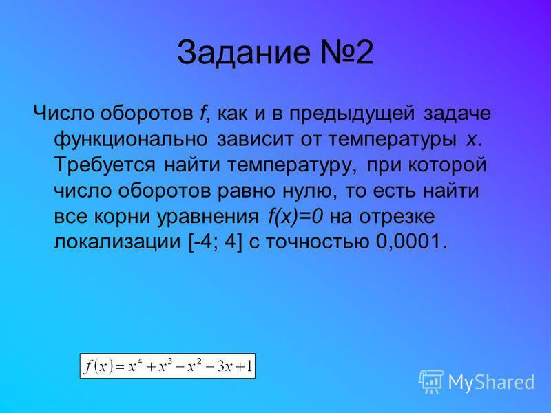 Задание 2 Число оборотов f, как и в предыдущей задаче функционально зависит от температуры x. Требуется найти температуру, при которой число оборотов равно нулю, то есть найти все корни уравнения f(x)=0 на отрезке локализации [-4; 4] с точностью 0,00