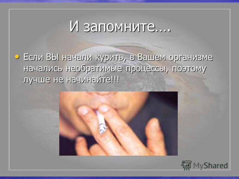 И запомните…. И запомните…. Если ВЫ начали курить, в Вашем организме начались необратимые процессы, поэтому лучше не начинайте!!! Если ВЫ начали курить, в Вашем организме начались необратимые процессы, поэтому лучше не начинайте!!!