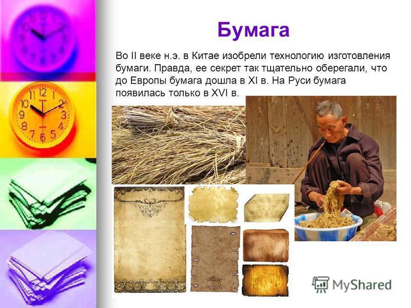 Бумага Во II веке н.э. в Китае изобрели технологию изготовления бумаги. Правда, ее секрет так тщательно оберегали, что до Европы бумага дошла в XI в. На Руси бумага появилась только в XVI в.