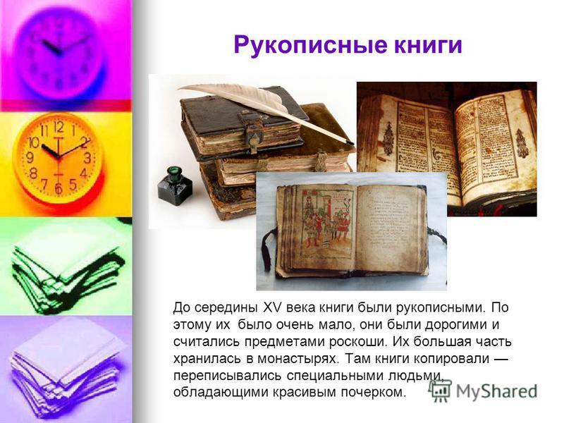 До середины XV века книги были рукописными. По этому их было очень мало, они были дорогими и считались предметами роскоши. Их большая часть хранилась в монастырях. Там книги копировали переписывались специальными людьми, обладающими красивым почерком