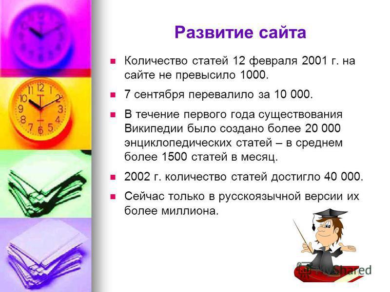 Развитие сайта Количество статей 12 февраля 2001 г. на сайте не превысило 1000. 7 сентября перевалило за 10 000. В течение первого года существования Википедии было создано более 20 000 энциклопедических статей – в среднем более 1500 статей в месяц.