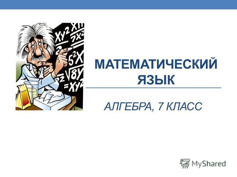 МАТЕМАТИЧЕСКИЙ ЯЗЫК АЛГЕБРА, 7 КЛАСС