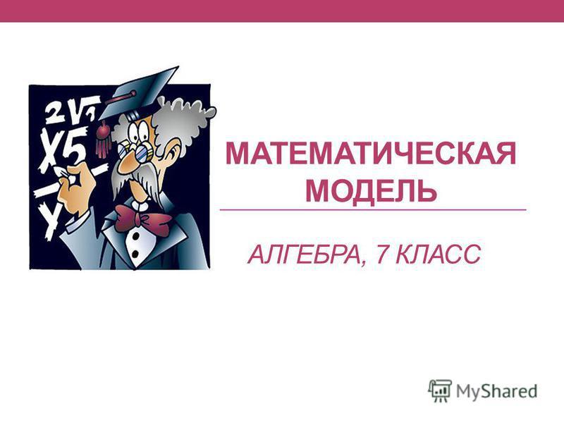 МАТЕМАТИЧЕСКАЯ МОДЕЛЬ АЛГЕБРА, 7 КЛАСС