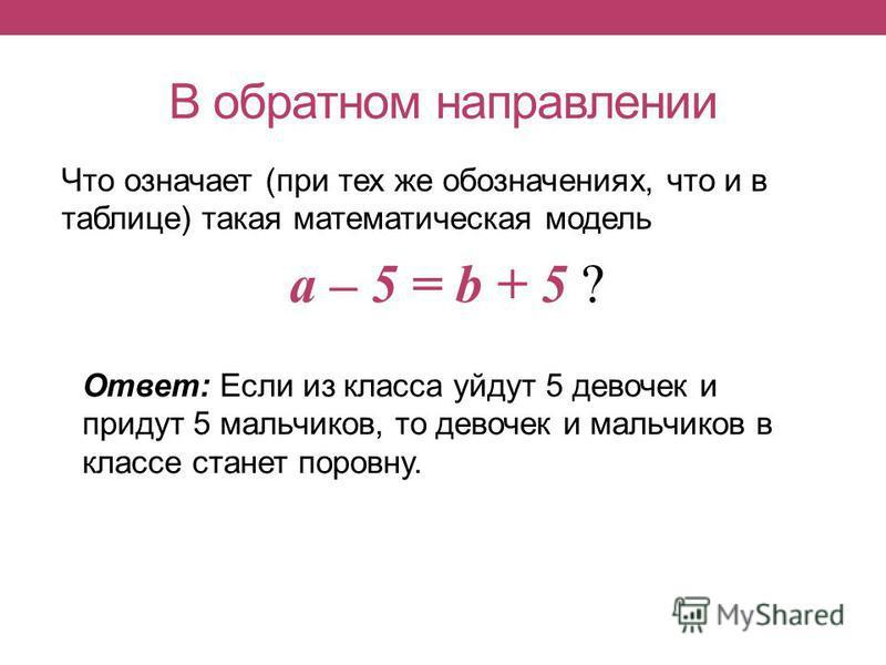 В обратном направлении Что означает (при тех же обозначениях, что и в таблице) такая математическая модель a – 5 = b + 5 ? Ответ: Если из класса уйдут 5 девочек и придут 5 мальчиков, то девочек и мальчиков в классе станет поровну.