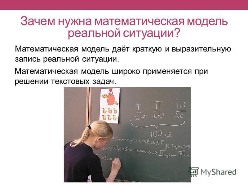 Зачем нужна математическая модель реальной ситуации? Математическая модель даёт краткую и выразительную запись реальной ситуации. Математическая модель широко применяется при решении текстовых задач.