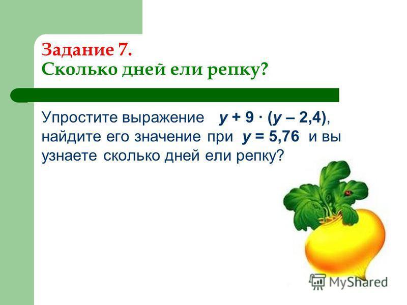 Задание 7. Сколько дней ели репку? Упростите выражение у + 9 · (у – 2,4), найдите его значение при у = 5,76 и вы узнаете сколько дней ели репку?