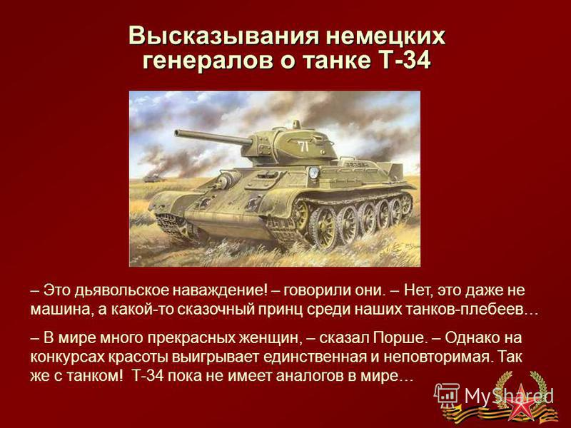 Высказывания немецких генералов о танке Т-34 – Это дьявольское наваждение! – говорили они. – Нет, это даже не машина, а какой-то сказочный принц среди наших танков-плебеев… – В мире много прекрасных женщин, – сказал Порше. – Однако на конкурсах красо