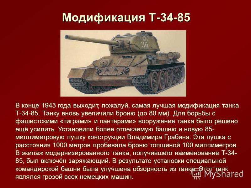Модификация Т-34-85 В конце 1943 года выходит, пожалуй, самая лучшая модификация танка Т-34-85. Танку вновь увеличили броню (до 80 мм). Для борьбы с фашистскими «тиграми» и пантерами» вооружение танка было решено ещё усилить. Установили более отпекае