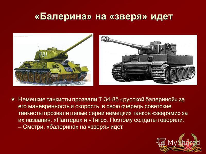 «Балерина» на «зверя» идет Немецкие танкисты прозвали Т-34-85 «русской балериной» за его маневренность и скорость, в свою очередь советские танкисты прозвали целые серии немецких танков «зверями» за их названия: «Пантера» и «Тигр». Поэтому солдаты го