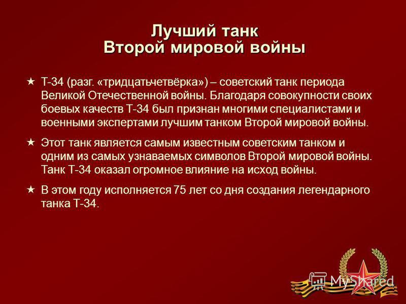 Лучший танк Второй мировой войны T-34 (разг. «тридцатьчетвёрка») – советский танк периода Великой Отечественной войны. Благодаря совокупности своих боевых качеств Т-34 был признан многими специалистами и военными экспертами лучшим танком Второй миров