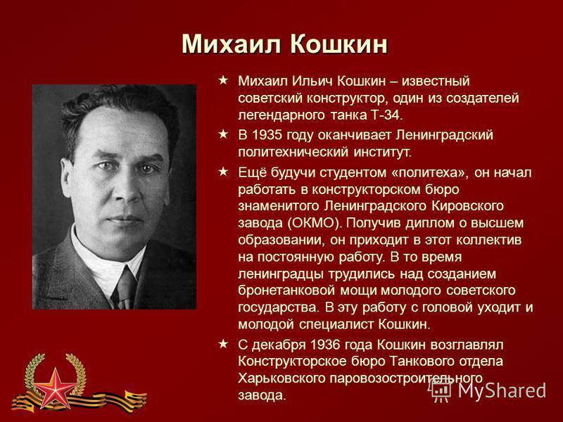 Михаил Кошкин Михаил Ильич Кошкин – известный советский конструктор, один из создателей легендарного танка Т-34. В 1935 году оканчивает Ленинградский политехнический институт. Ещё будучи студентом «политеха», он начал работать в конструкторском бюро