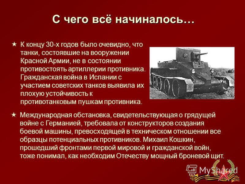 С чего всё начиналось… К концу 30-х годов было очевидно, что танки, состоявшие на вооружении Красной Армии, не в состоянии противостоять артиллерии противника. Гражданская война в Испании с участием советских танков выявила их плохую устойчивость к п