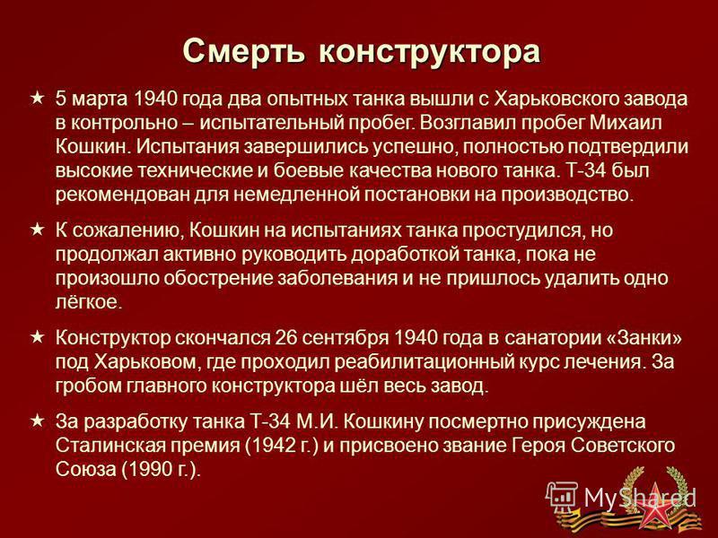 Смерть конструктора 5 марта 1940 года два опытных танка вышли с Харьковского завода в контрольно – испытательный пробег. Возглавил пробег Михаил Кошкин. Испытания завершились успешно, полностью подтвердили высокие технические и боевые качества нового