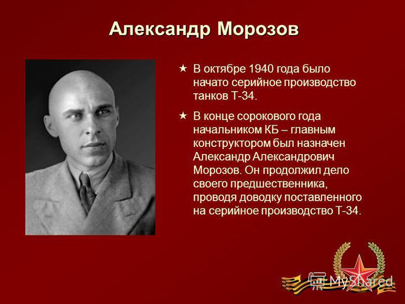 Александр Морозов В октябре 1940 года было начато серийное производство танков Т-34. В конце сорокового года начальником КБ – главным конструктором был назначен Александр Александрович Морозов. Он продолжил дело своего предшественника, проводя доводк