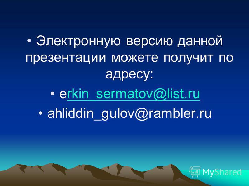Электронную версию данной презентации можете получит по адресу: erkin_sermatov@list.rurkin_sermatov@list.ru ahliddin_gulov@rambler.ru