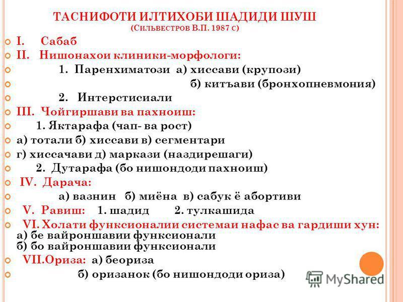 ТАСНИФОТИ ИЛТИХОБИ ШАДИДИ ШУШ (С ИЛЬВЕСТРОВ В.П. 1987 С ) I. Сабаб II. Нишонахои клиники-морфологи: 1. Паренхиматози а) хиссави (крупози) б) китъави (бронхопневмония) 2. Интерстисиали III. Чойгиршави ва пахниоиш: 1. Яктарафа (чоп- ва рост) а) тотали