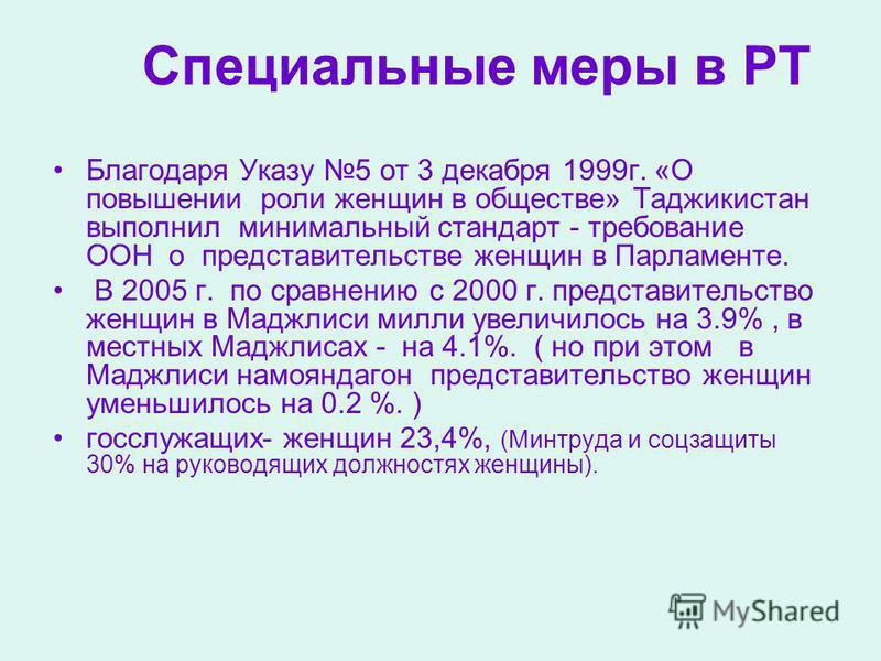 Специальные меры в РТ Благодаря Указу 5 от 3 декабря 1999 г. «О повышении роли женщин в обществе» Таджикистан выполнил минимальный стандарт - требование ООН о представительстве женщин в Парламенте. В 2005 г. по сравнению с 2000 г. представительство ж