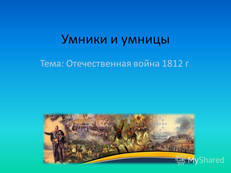 Умники и умницы Тема: Отечественная война 1812 г.