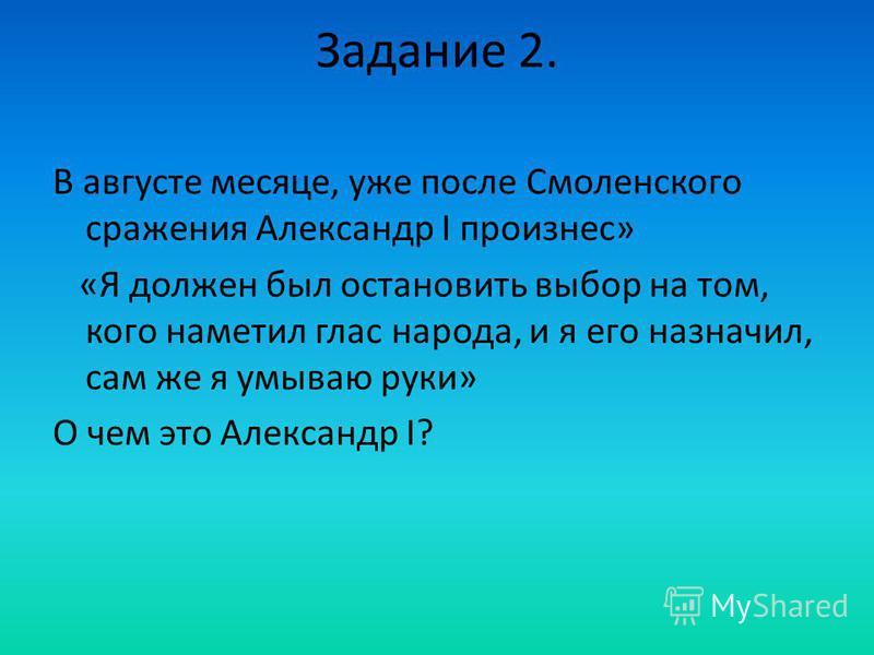 Задание 2. В августе месяце, уже после Смоленского сражения Александр I произнес» «Я должен был остановить выбор на том, кого наметил глас народа, и я его назначил, сам же я умываю руки» О чем это Александр I?
