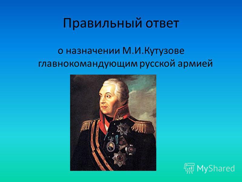 Правильный ответ о назначении М.И.Кутузове главнокомандующим русской армией