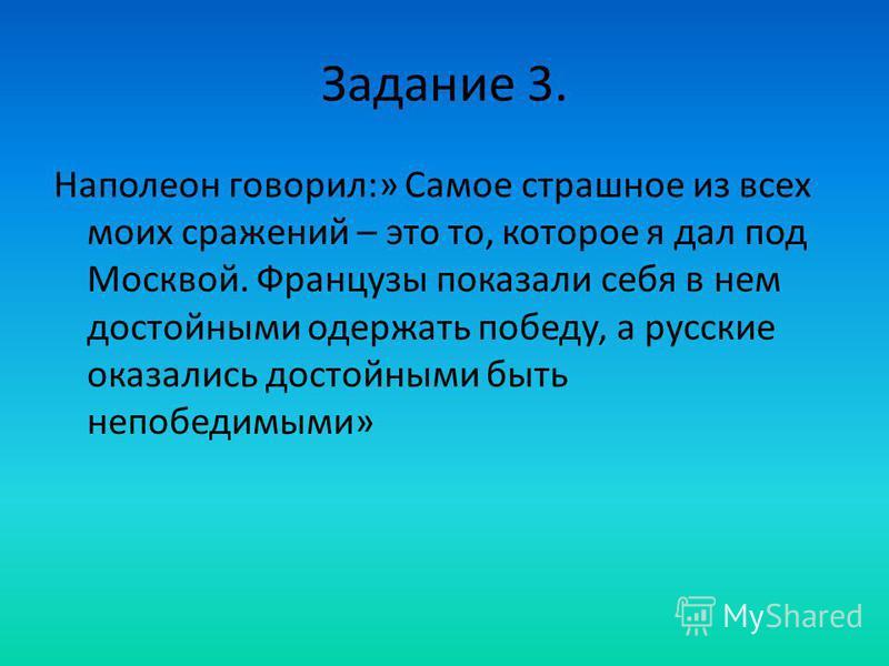 Задание 3. Наполеон говорил:» Самое страшное из всех моих сражений – это то, которое я дал под Москвой. Французы показали себя в нем достойными одержать победу, а русские оказались достойными быть непобедимыми»