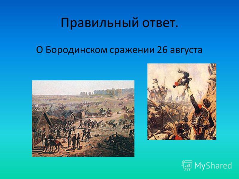 Правильный ответ. О Бородинском сражении 26 августа