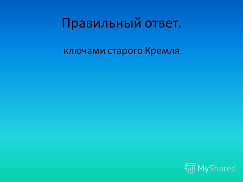 Правильный ответ. ключами старого Кремля