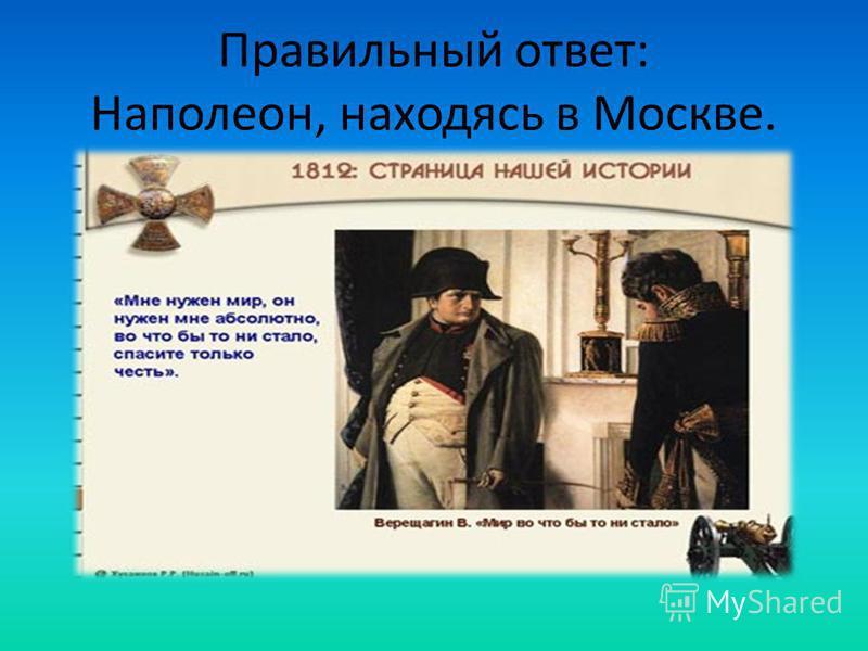 Правильный ответ: Наполеон, находясь в Москве.