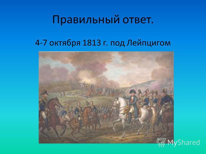 Правильный ответ. 4-7 октября 1813 г. под Лейпцигом