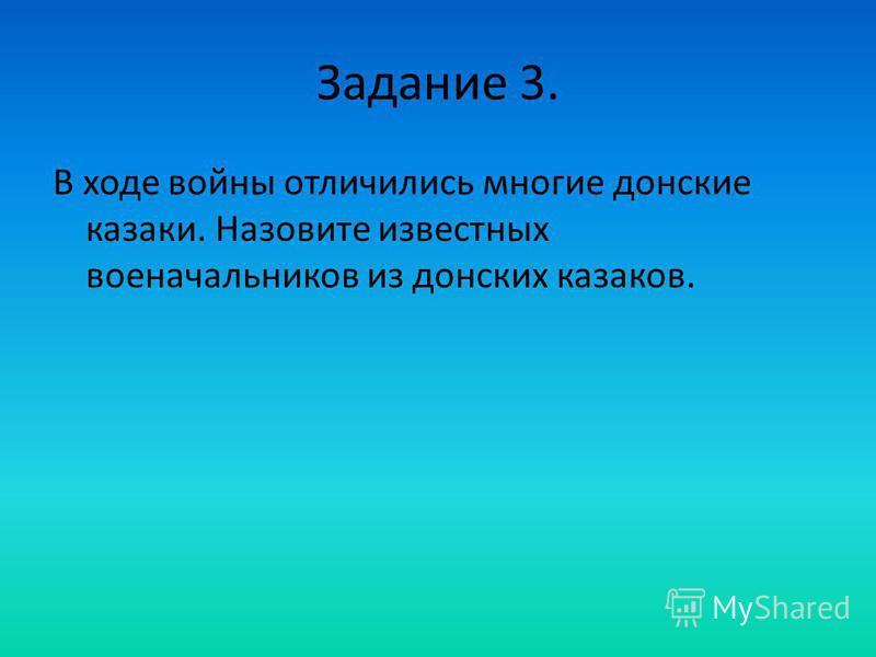Задание 3. В ходе войны отличились многие донские казаки. Назовите известных военачальников из донских казаков.