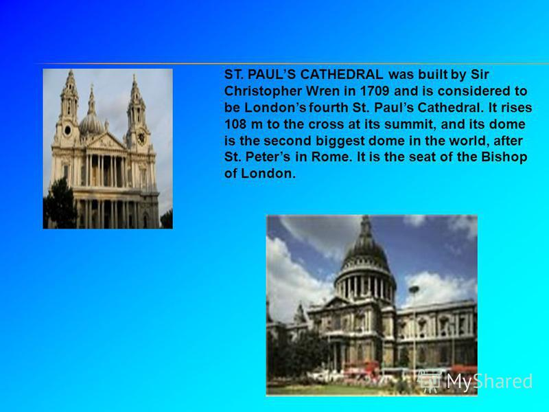 ST. PAULS CATHEDRAL was built by Sir Christopher Wren in 1709 and is considered to be Londons fourth St. Pauls Cathedral. It rises 108 m to the cross at its summit, and its dome is the second biggest dome in the world, after St. Peters in Rome. It is