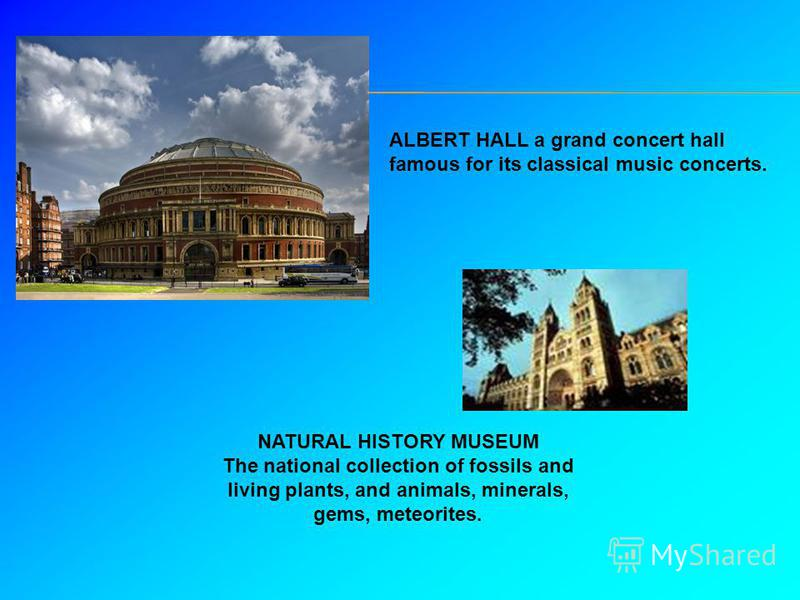ALBERT HALL a grand concert hall famous for its classical music concerts. NATURAL HISTORY MUSEUM The national collection of fossils and living plants, and animals, minerals, gems, meteorites.