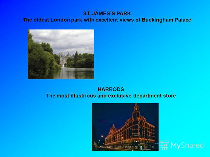 ST. JAMESS PARK The oldest London park with excellent views of Buckingham Palace HARRODS The most illustrious and exclusive department store