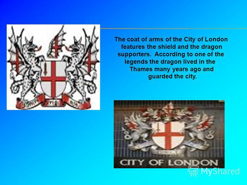 The coat of arms of the City of London features the shield and the dragon supporters. According to one of the legends the dragon lived in the Thames many years ago and guarded the city.