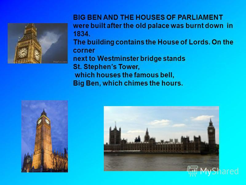BIG BEN AND THE HOUSES OF PARLIAMENT were built after the old palace was burnt down in 1834. The building contains the House of Lords. On the corner next to Westminster bridge stands St. Stephens Tower, which houses the famous bell, Big Ben, which ch