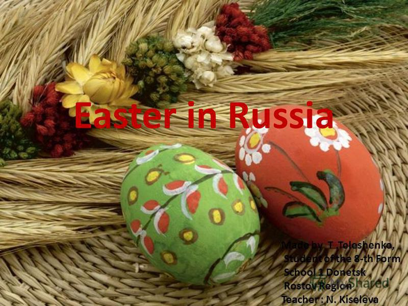 Easter in Russia Made by T.Teleshenko, Student of the 8-th Form School 1 Donetsk Rostov Region Teacher : N. Kiseleva