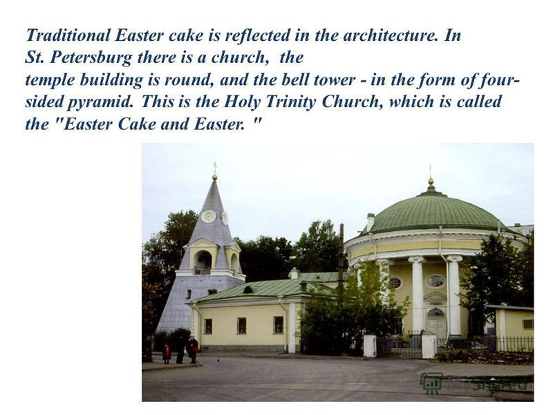Traditional Easter cake is reflected in the architecture. In St. Petersburg there is a church, the temple building is round, and the bell tower - in the form of four- sided pyramid. This is the Holy Trinity Church, which is called the
