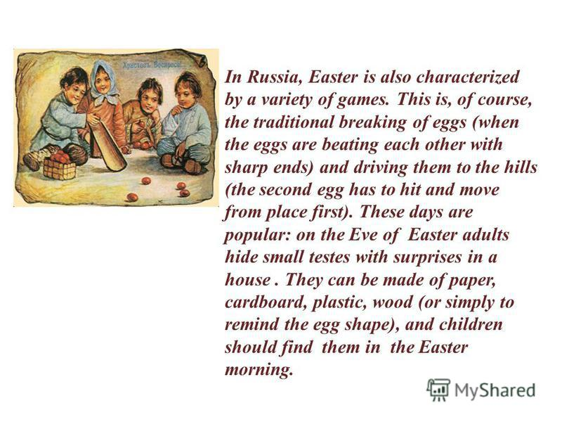 In Russia, Easter is also characterized by a variety of games. This is, of course, the traditional breaking of eggs (when the eggs are beating each other with sharp ends) and driving them to the hills (the second egg has to hit and move from place fi